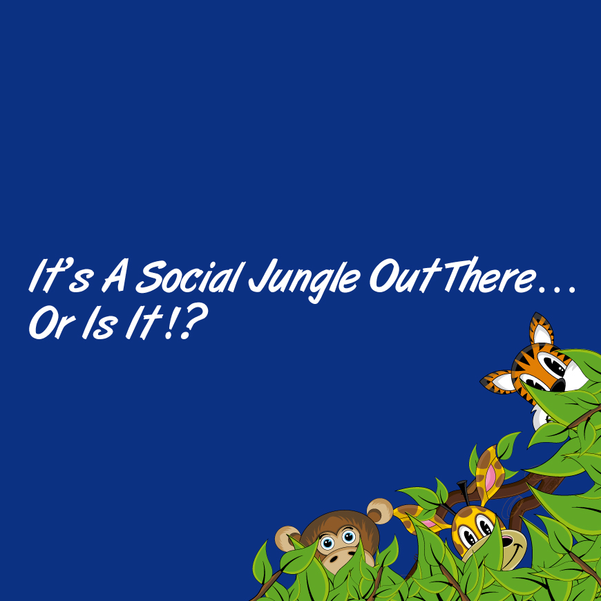 It's A Social Jungle Out There… Or Is It!?