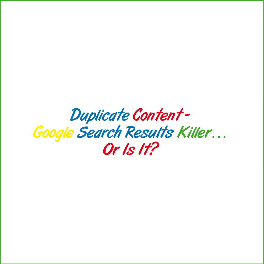 Duplicate Content – Google Search Results Killer… Or Is It?