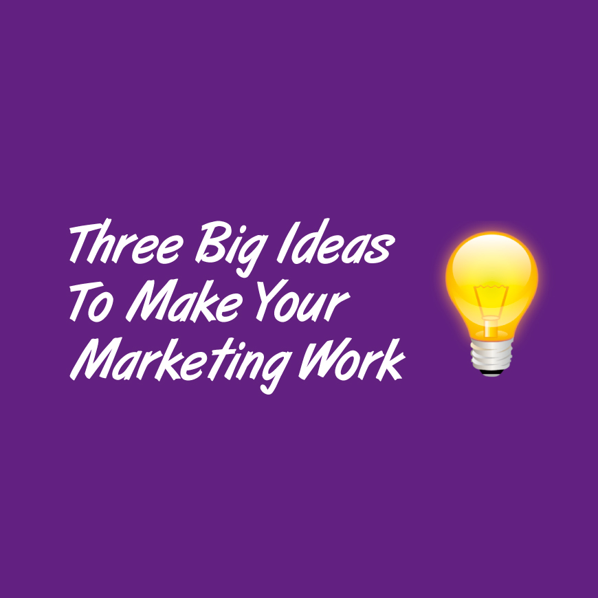 Three Big Ideas To Make Your Marketing Work